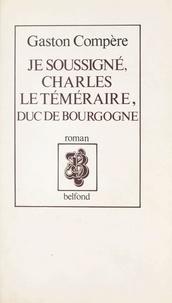 Gaston Compère - Je soussigné, Charles le Téméraire, duc de Bourgogne.