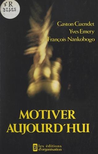 Gaston Cuendet et Yves Emery - Motiver aujourd'hui - Facteur-clé de succès en période de mutation.