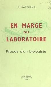 Gaston Dastugue - En marge du laboratoire - Propos d'un biologiste.