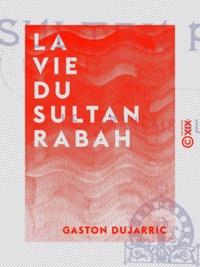Gaston Dujarric - La Vie du sultan Rabah - Les Français au Tchad.