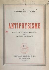Gaston Gaillard - Antiphysisme - Essai sur l'orientation du monde moderne.