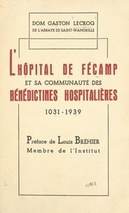Gaston Lecroq et Louis Bréhier - L'hôpital de Fécamp et sa communauté des Bénédictines Hospitalières - Contribution à l'histoire de l'Hôpital, XIe-XXe siècles.