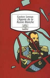 Gaston Leroux - L'Agonie de la Russie Blanche.
