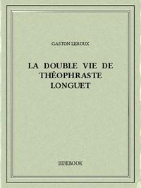 Gaston Leroux - La double vie de Théophraste Longuet.