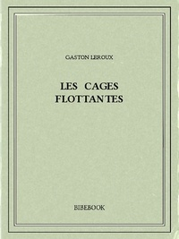 Gaston Leroux - Les cages flottantes.