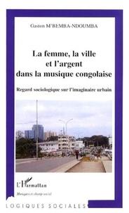 Gaston M'Bemba-Ndoumba - La Femme, la ville et l'argent dans la musique congolaise - Regard sociologique sur l'imaginaire urbain.