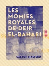 Gaston Maspero - Les Momies royales de Deir El-Bahari.