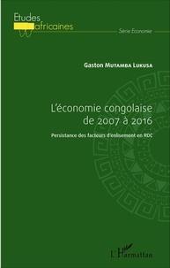 Gaston Mutamba Lukusa - L'économie congolaise de 2007 à 2016 - Persistance des facteurs d'enlisement en RDC.