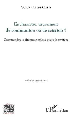 Eucharistie, sacrement de communion ou de scission ?. Comprendre le rite pour mieux vivre le mystère ?