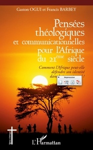 Gaston Ogui et Francis Barbey - Pensées théologiques et communicationnelles pour l'Afrique du XXIe siècle - Comment l'Afrique peut-elle défendre son identité dans le jeu universel ?.