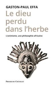 Gaston-Paul Effa - Le dieu perdu dans l'herbe - L'animisme, une philosophie africaine.