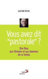 """Gaston Pietri - Vous avez dit """"pastorale"""" ? - Dire Dieu aux femmes et aux hommes de ce temps."""