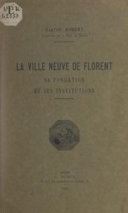 Gaston Robert et J. Herbin - La ville neuve de Florent, sa fondation et ses institutions.