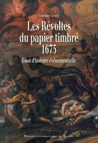 Gauthier Aubert - Les Révoltes du papier timbré, 1675 - Essai d'histoire événementielle.