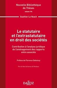 Gauthier Le Noach - Le statutaire et l'extratutaire en droit des sociétés - Contribution à l'analyse juridique de l'aménagement des rapports entre associés.