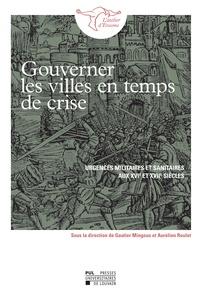 Gautier Mingous et Aurélien Roulet - Gouverner les villes en temps de crise - Urgences militaires et sanitaires aux XVIe et XVIIe siècles.