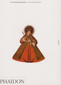 Gauvin-Alexander Bailey - Art of Colonial Latin America - édition en langue anglaise.