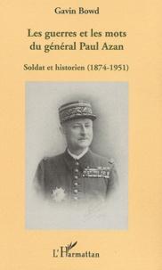 Gavin Bowd - Les guerres et les mots du général Paul Azan - Soldat et historien (1874-1951).