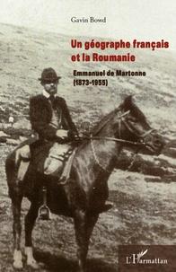 Gavin Bowd - Un géographe français et la Roumanie - Emmanuel de Martonne (1873-1955).
