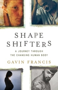 Gavin Francis - Shapeshifters - A Journey Through the Changing Human Body.