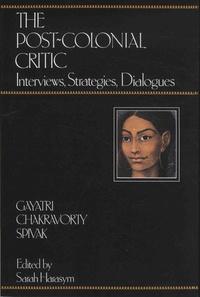 Gayatri Chakravorty Spivak et Sarah Harasym - The Post-colonial Critic - Interviews, Strategies, Dialogues.