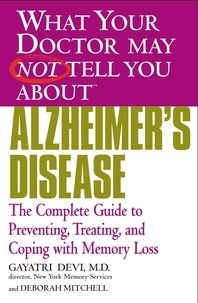 Gayatri Devi et Deborah Mitchell - What Your Doctor May Not Tell You About(TM) Alzheimer's Disease - The Complete Guide to Preventing, Treating, and Coping with Memory Loss.