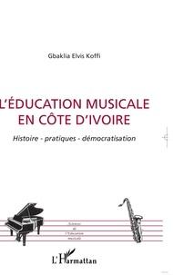 Gbaklia Elvis Koffi - L'éducation musicale en Côte d'Ivoire : histoire, pratiques, démocratisation.