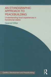 Gearoid Millar - An Ethnographic Approach to Peacebuilding - Understanding Local Experiences in Transitional States.