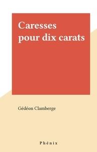 Gédéon Clamberge - Caresses pour dix carats.