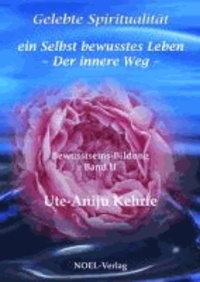 Gelebte Spiritualität - ein Selbst bewusstes Leben - Der innere Weg - Bewusstseins-Bildung Band 2.