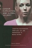Gender, Humiliation, and Global Security: Dignifying Relationships from Love, Sex, and Parenthood to World Affairs.