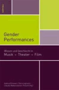 Gender Performances - Wissen und Geschlecht in Musik. Theater. Film..