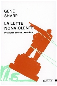Gene Sharp - La lutte nonviolente - Pratiques pour le XXIe siècle.