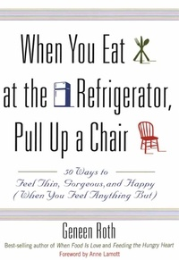 Geneen Roth - When You Eat at the Refrigerator, Pull Up a Chair - 50 Ways to Feel Thin, Gorgeous, and Happy (When You Feel Anything But).