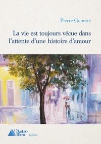 Geneste Pierre - La vie est toujours vécue dans l'attente d'une histoire d'amour.