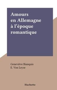 Geneviève Bianquis et E. Von Leyse - Amours en Allemagne à l'époque romantique - L'amour et l'Histoire.