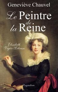 Geneviève Chauvel - Le peintre de la Reine - Elisabeth Vigée Le Brun.