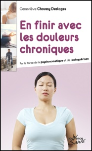 Geneviève Choussy Desloges - En finir avec les douleurs chroniques - Par la force de la psychosomatique et de l'autoguérison.