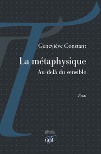 Geneviève Constant - La métaphysique - Au delà du sensible.