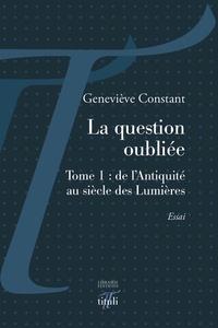 Geneviève Constant - La question oubliée - Tome 1, De l'Antiquité au siècle des Lumières.