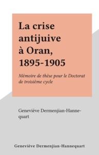 Geneviève Dermenjian-Hannequart - La crise antijuive à Oran, 1895-1905 - Mémoire de thèse pour le Doctorat de troisième cycle.