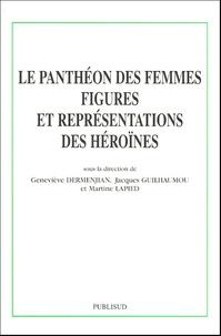Geneviève Dermenjian et Jacques Guilhaumou - Le Panthéon des femmes - Figures et représentations des héroïnes.