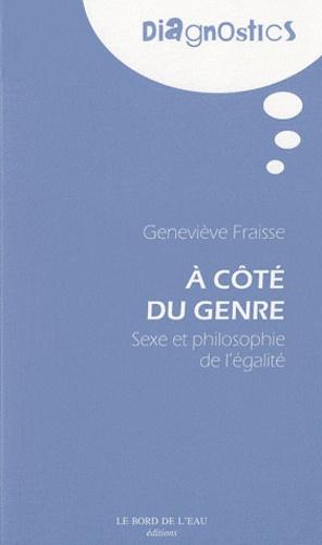 Geneviève Fraisse - A côté du genre - Sexe et philosophie de l'égalité.