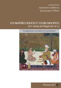 Geneviève Gobillot et Jean-Jacques Thibon - Les maîtres soufis et leurs disciples des IIIe-Ve siècles de l'hégire (IXe-XIe) - Enseignement, formation et transmission.