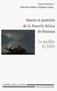 Geneviève Goubier et Stéphane Lojkine - Sources et postérités de La Nouvelle Héloïse de Rousseau - Le modèle de Julie.