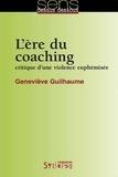 Geneviève Guilhaume - L'ère du coaching - Critique d'une violence euphémisée.