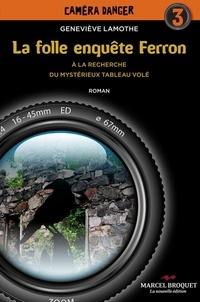 Geneviève Lamothe - La folle enquête Ferron - Tome 3 - À la recherche du mystérieux tableau volé.