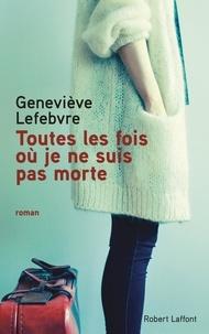 Geneviève Lefebvre - Toutes les fois où je ne suis pas morte.
