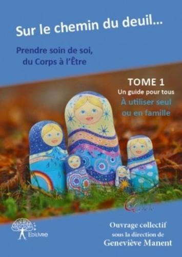 Geneviève Manent - Sur le chemin du deuil... Prendre soin de soi du corps à l'être - Tome 1.