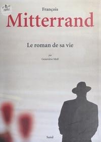 Geneviève Moll - François Mitterrand - Le roman de sa vie.